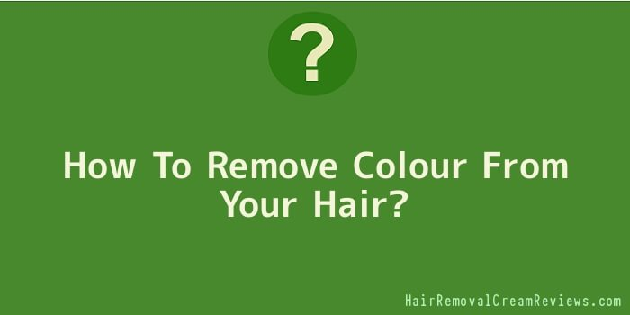 How To Remove Colour From Your Hair