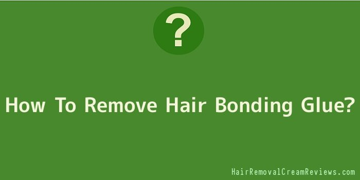 How To Remove Hair Bonding Glue