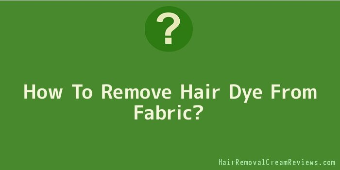 How To Remove Hair Dye From Fabric