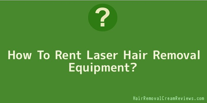 How To Rent Laser Hair Removal Equipment