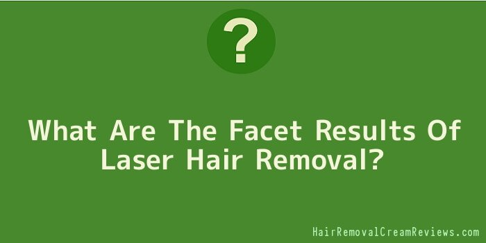 What Are The Facet Results Of Laser Hair Removal