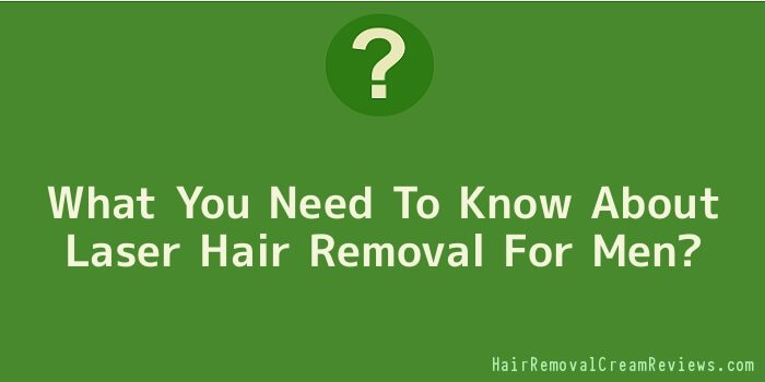 What You Need To Know About Laser Hair Removal For Men